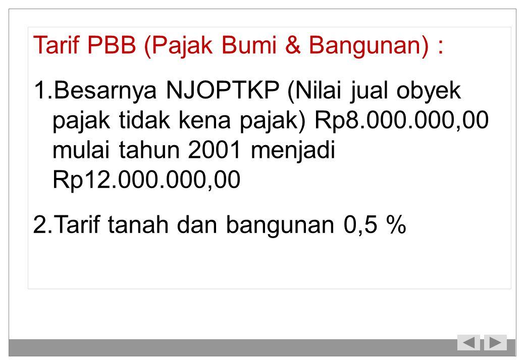 Tarif PBB (Pajak Bumi & Bangunan) : 1.Besarnya NJOPTKP (Nilai jual obyek pajak tidak kena pajak) Rp8.000.000,00 mulai tahun 2001 menjadi Rp12.000.000,