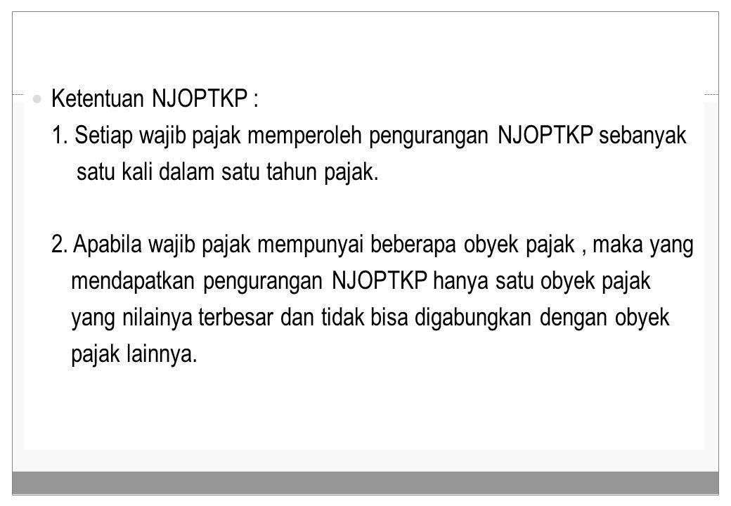 Ketentuan NJOPTKP : 1. Setiap wajib pajak memperoleh pengurangan NJOPTKP sebanyak satu kali dalam satu tahun pajak. 2. Apabila wajib pajak mempunyai b