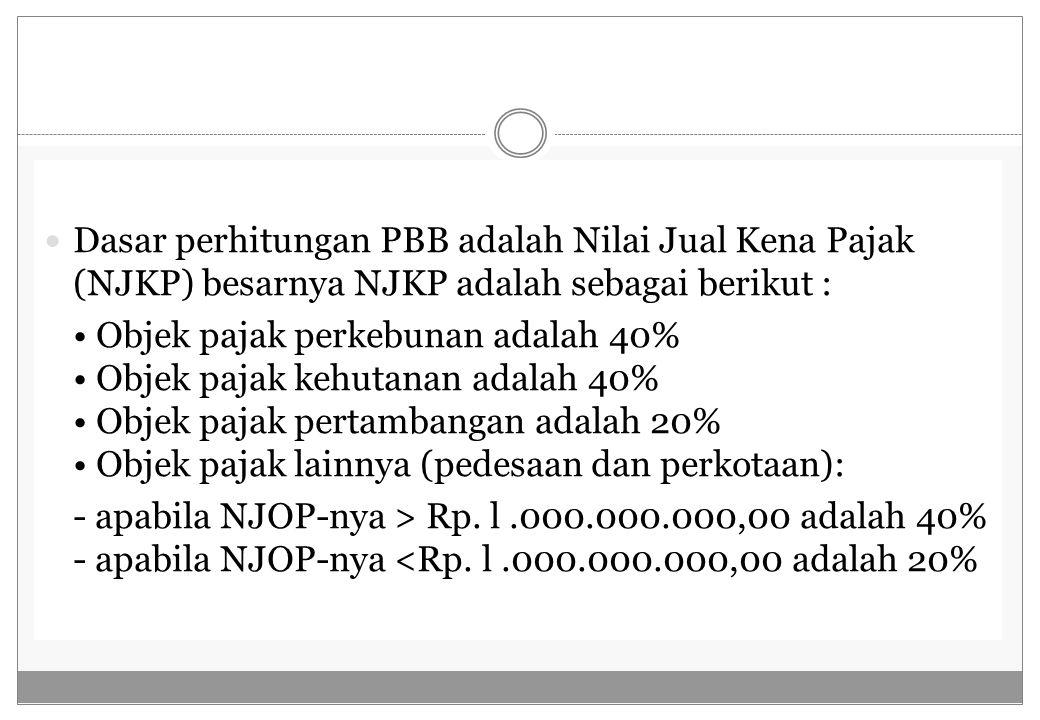 Dasar perhitungan PBB adalah Nilai Jual Kena Pajak (NJKP) besarnya NJKP adalah sebagai berikut : Objek pajak perkebunan adalah 40% Objek pajak kehutan
