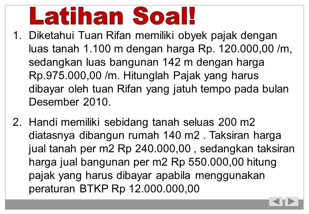 1.Diketahui Tuan Rifan memiliki obyek pajak dengan luas tanah 1.100 m dengan harga Rp. 120.000,00 /m, sedangkan luas bangunan 142 m dengan harga Rp.97