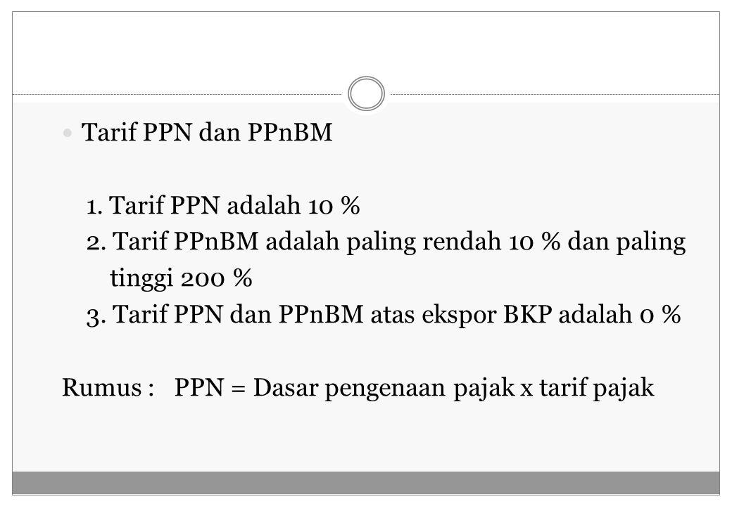 Tarif PPN dan PPnBM 1. Tarif PPN adalah 10 % 2. Tarif PPnBM adalah paling rendah 10 % dan paling tinggi 200 % 3. Tarif PPN dan PPnBM atas ekspor BKP a