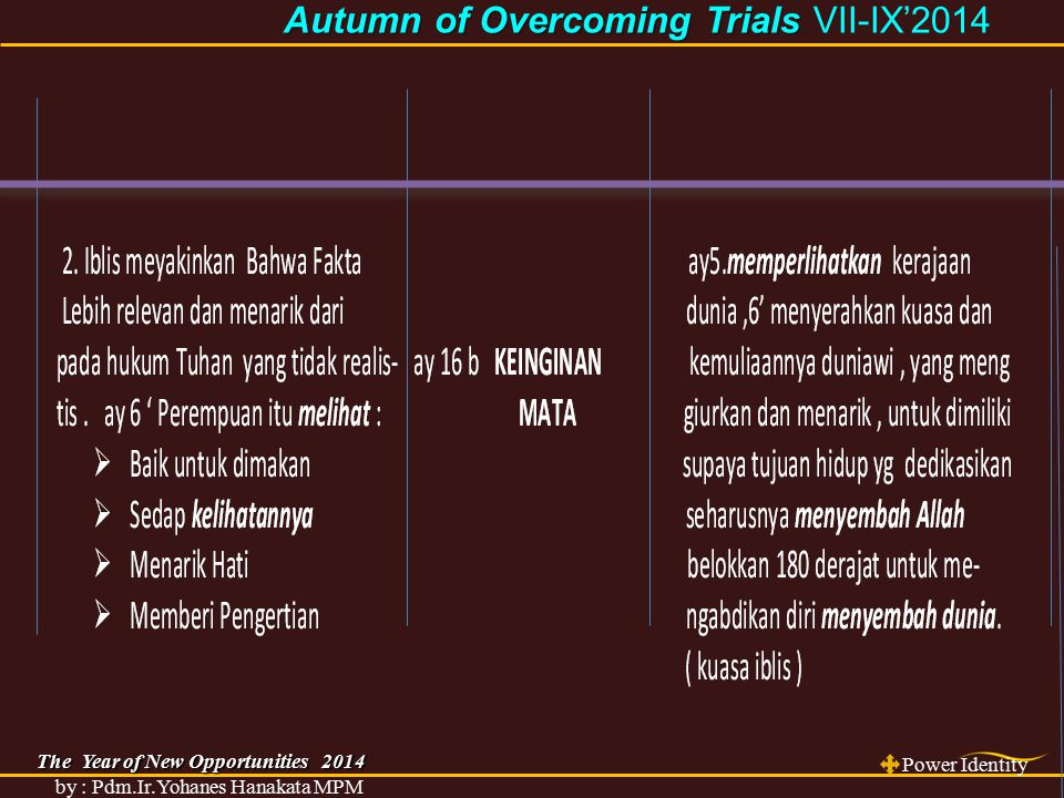 The Year of New Opportunities 2014 Power Identity by : Pdm.Ir.Yohanes Hanakata MPM Autumn of Overcoming Trials Autumn of Overcoming Trials VII-IX'2014