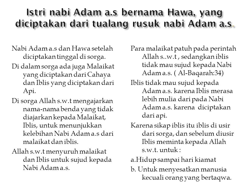 Nabi Adam a.s dan Hawa setelah diciptakan tinggal di sorga. Di dalam sorga ada juga Malaikat yang diciptakan dari Cahaya dan Iblis yang diciptakan dar