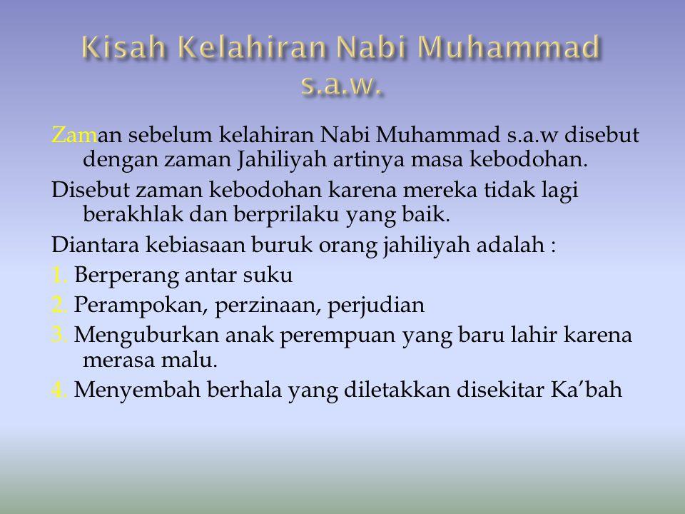 Zaman sebelum kelahiran Nabi Muhammad s.a.w disebut dengan zaman Jahiliyah artinya masa kebodohan. Disebut zaman kebodohan karena mereka tidak lagi be