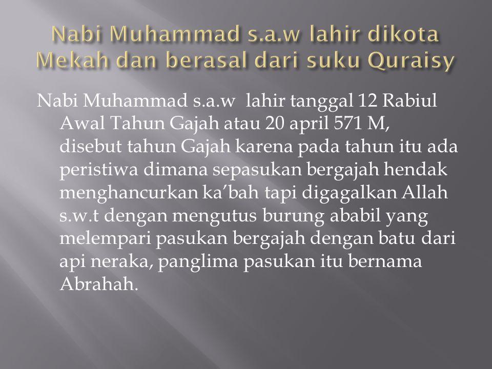 Nabi Muhammad s.a.w lahir tanggal 12 Rabiul Awal Tahun Gajah atau 20 april 571 M, disebut tahun Gajah karena pada tahun itu ada peristiwa dimana sepas