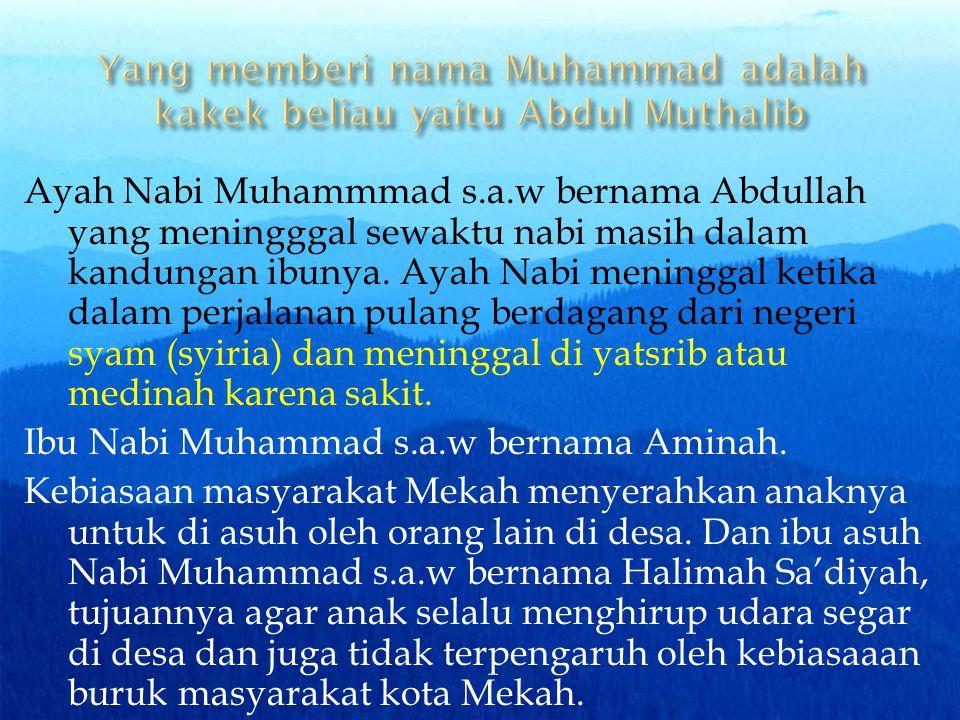 Ayah Nabi Muhammmad s.a.w bernama Abdullah yang meningggal sewaktu nabi masih dalam kandungan ibunya. Ayah Nabi meninggal ketika dalam perjalanan pula