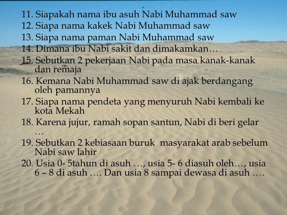 11. Siapakah nama ibu asuh Nabi Muhammad saw 12. Siapa nama kakek Nabi Muhammad saw 13. Siapa nama paman Nabi Muhammad saw 14. Dimana ibu Nabi sakit d