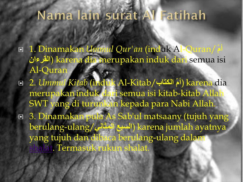  1. Dinamakan Ummul Qur'an (induk Al-Quran/ أمّ القرءان ) karena dia merupakan induk dari semua isi Al-Quran  2. Ummul Kitab (induk Al-Kitab/ أمّ ال
