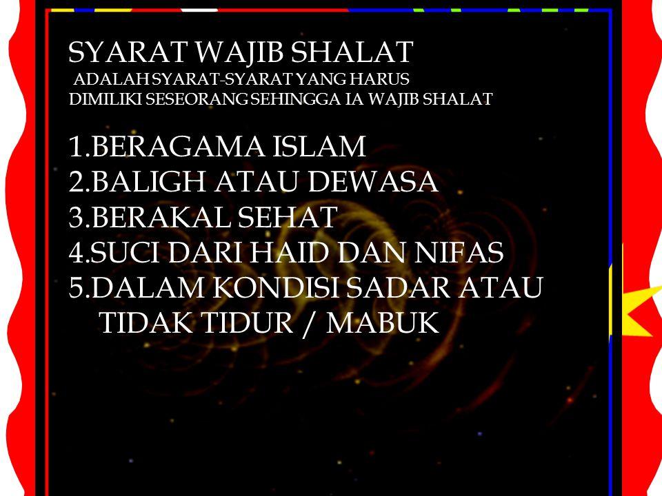 SYARAT WAJIB SHALAT ADALAH SYARAT-SYARAT YANG HARUS DIMILIKI SESEORANG SEHINGGA IA WAJIB SHALAT 1.BERAGAMA ISLAM 2.BALIGH ATAU DEWASA 3.BERAKAL SEHAT