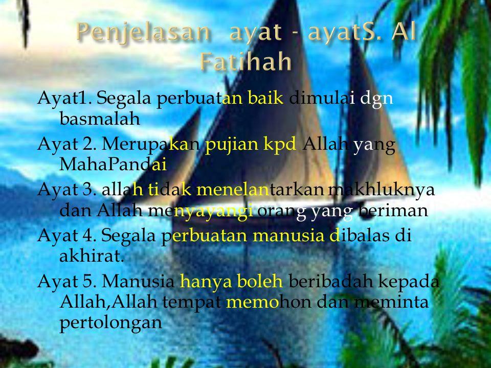 Ayat1. Segala perbuatan baik dimulai dgn basmalah Ayat 2. Merupakan pujian kpd Allah yang MahaPandai Ayat 3. allah tidak menelantarkan makhluknya dan