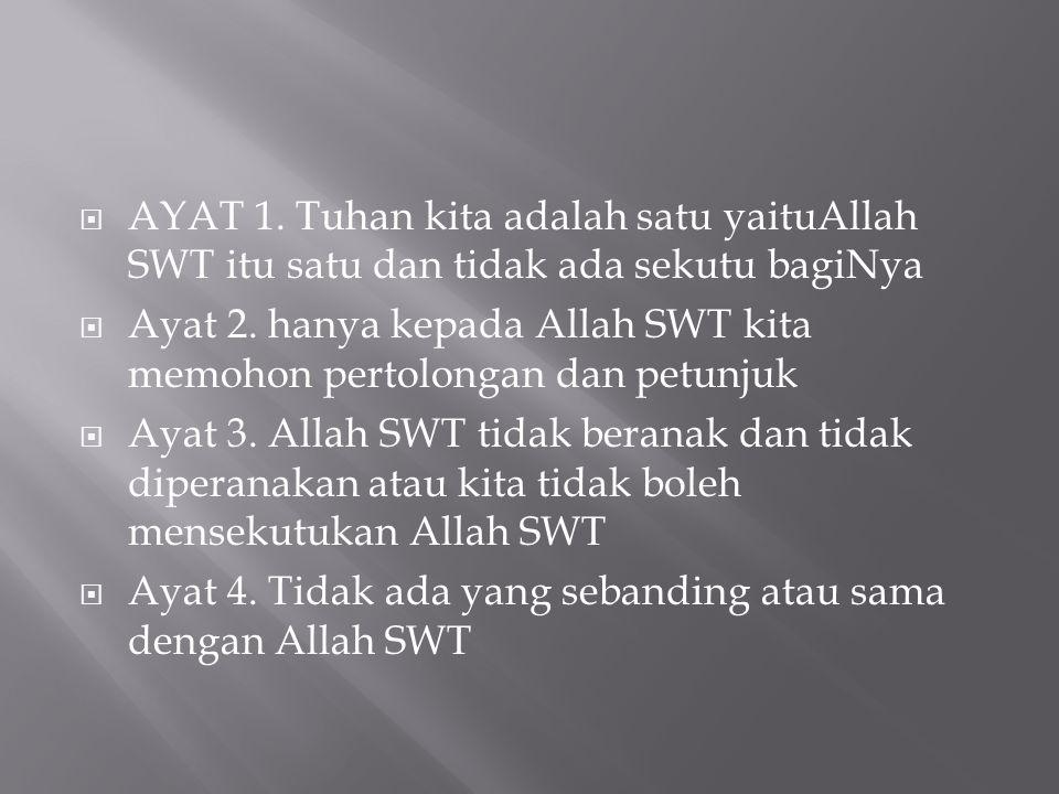  AYAT 1. Tuhan kita adalah satu yaituAllah SWT itu satu dan tidak ada sekutu bagiNya  Ayat 2. hanya kepada Allah SWT kita memohon pertolongan dan pe