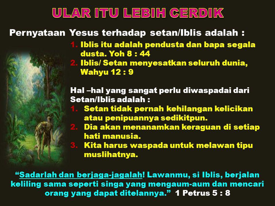 Iblis (si ular tua) juga mencobai Yesus, yaitu : 1.Yesus dicobai dalam hal kebutuhan jasmani, Jika Engkau Anak Allah, perintahkanlah supaya batu-batu ini menjadi roti. Mat 4 : 3 2.Yesus dicobai dalam hal kekuasaan, Jika Engkau Anak Allah, jatuhkanlah diri-Mu ke bawah.... Mat 4 : 6 3.Yesus dicobai dalam hal kedudukan (tahta), Semua itu akan kuberikan kepada-Mu, jika Engkau sujud menyembah aku. Mat 4 : 9 Rahasia kemenangan Yesus menghadapi pencobaan : Karena itu tunduklah kepada Allah, dan lawanlah Iblis, maka ia akan lari dari padamu! Yakobus 4 : 7