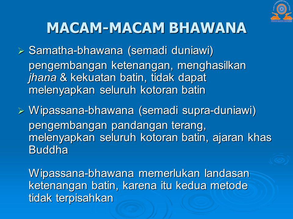 MACAM-MACAM BHAWANA  Samatha-bhawana (semadi duniawi) pengembangan ketenangan, menghasilkan jhana & kekuatan batin, tidak dapat melenyapkan seluruh k