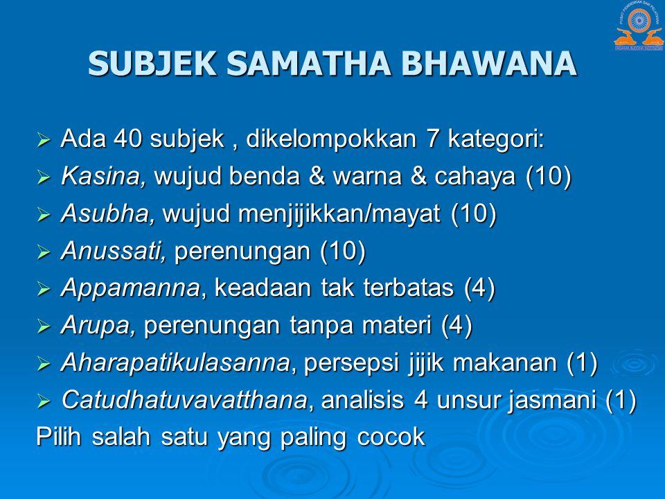 SUBJEK SAMATHA BHAWANA  Ada 40 subjek, dikelompokkan 7 kategori:  Kasina, wujud benda & warna & cahaya (10)  Asubha, wujud menjijikkan/mayat (10) 