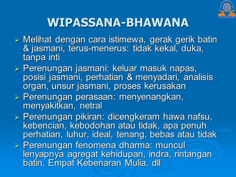 WIPASSANA-BHAWANA  Melihat dengan cara istimewa, gerak gerik batin & jasmani, terus-menerus: tidak kekal, duka, tanpa inti  Perenungan jasmani: kelu