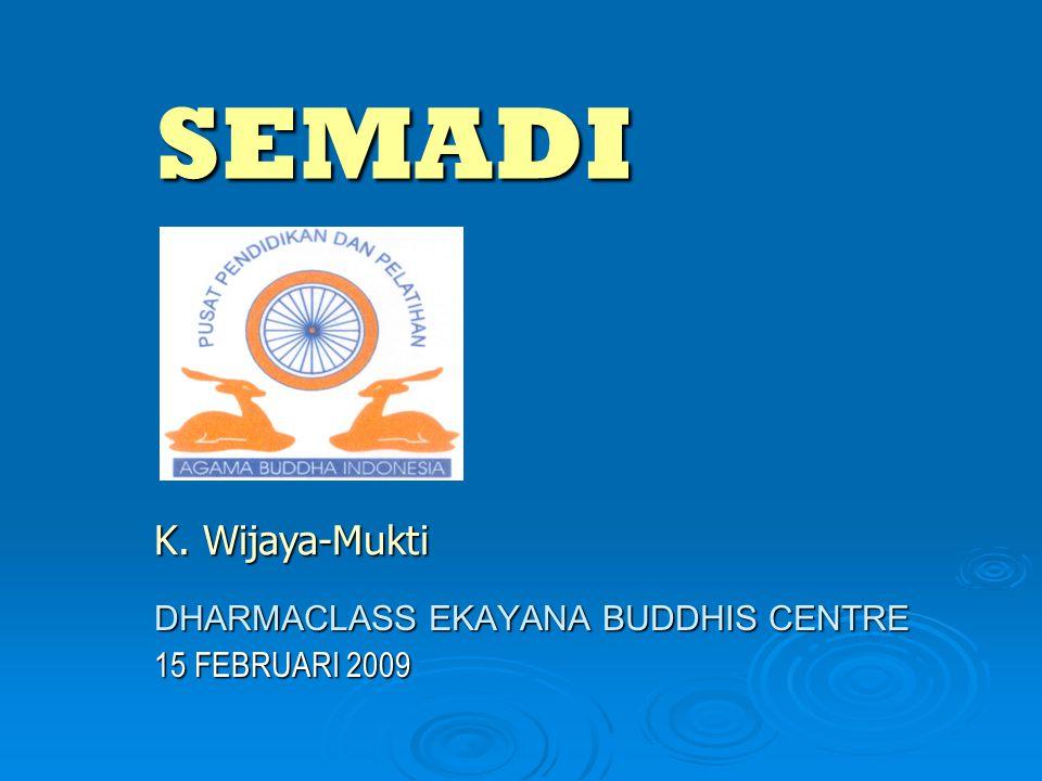 SEMADI DHARMACLASS EKAYANA BUDDHIS CENTRE 15 FEBRUARI 2009 K. Wijaya-Mukti