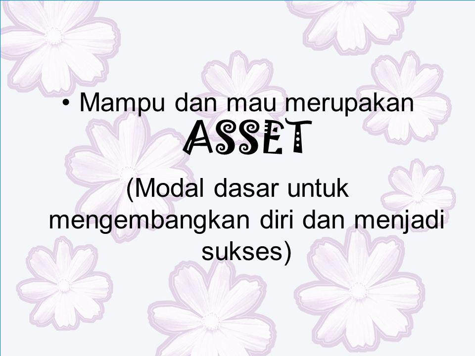 Mampu dan mau merupakan ASSET (Modal dasar untuk mengembangkan diri dan menjadi sukses)