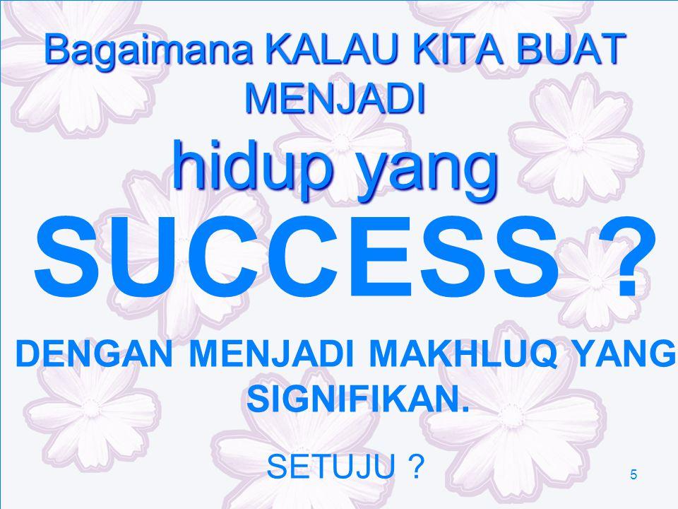 5 Bagaimana KALAU KITA BUAT MENJADI hidup yang SUCCESS ? DENGAN MENJADI MAKHLUQ YANG SIGNIFIKAN. SETUJU ?