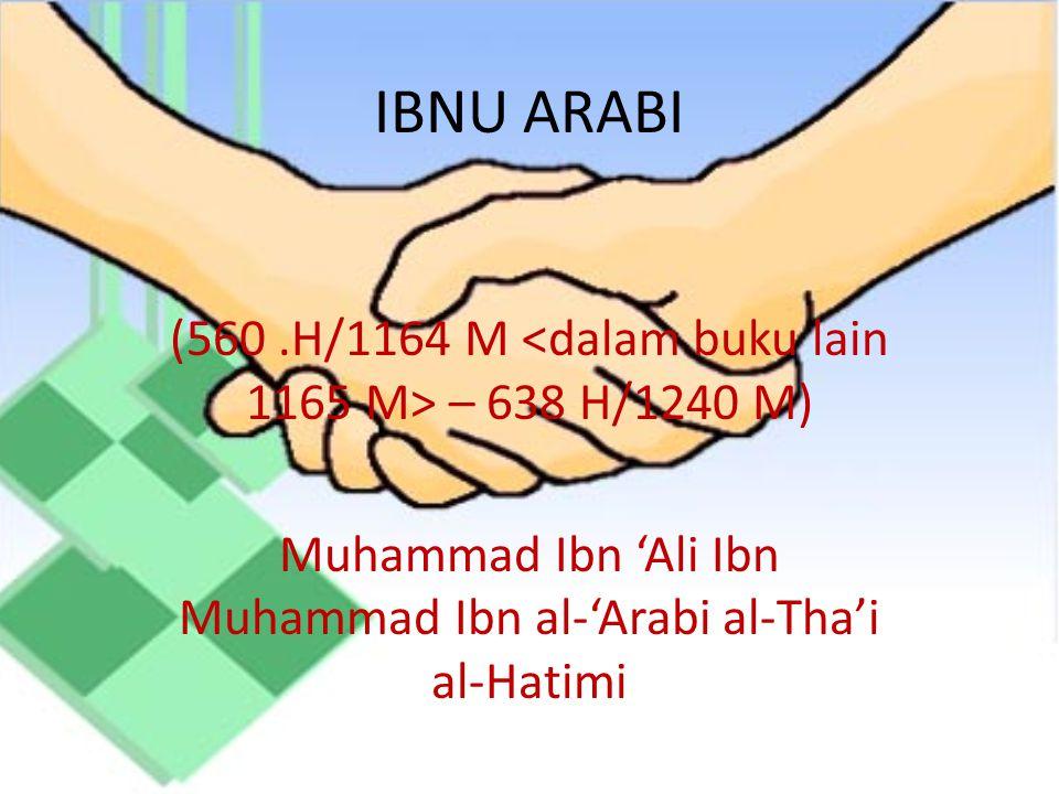 IBNU ARABI (560.H/1164 M – 638 H/1240 M) Muhammad Ibn 'Ali Ibn Muhammad Ibn al-'Arabi al-Tha'i al-Hatimi