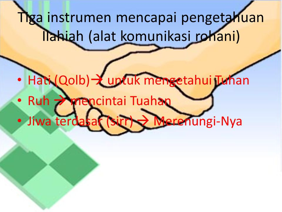 Tiga instrumen mencapai pengetahuan Ilahiah (alat komunikasi rohani) Hati (Qolb)  untuk mengetahui Tuhan Ruh  mencintai Tuahan Jiwa terdasar (sirr)  Merenungi-Nya