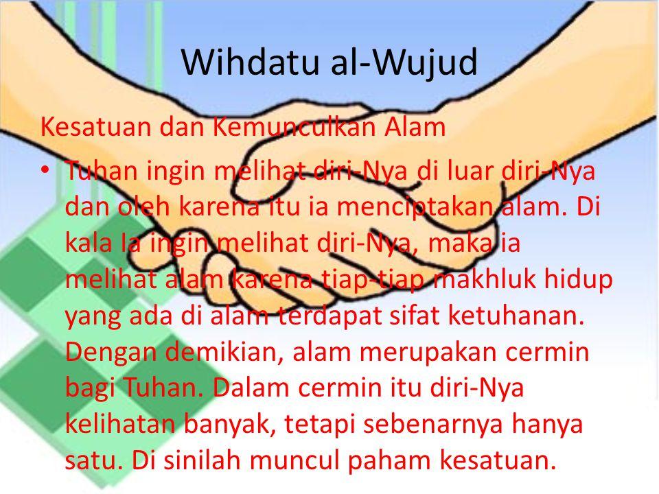 Wihdatu al-Wujud Kesatuan dan Kemunculkan Alam Tuhan ingin melihat diri-Nya di luar diri-Nya dan oleh karena itu ia menciptakan alam.