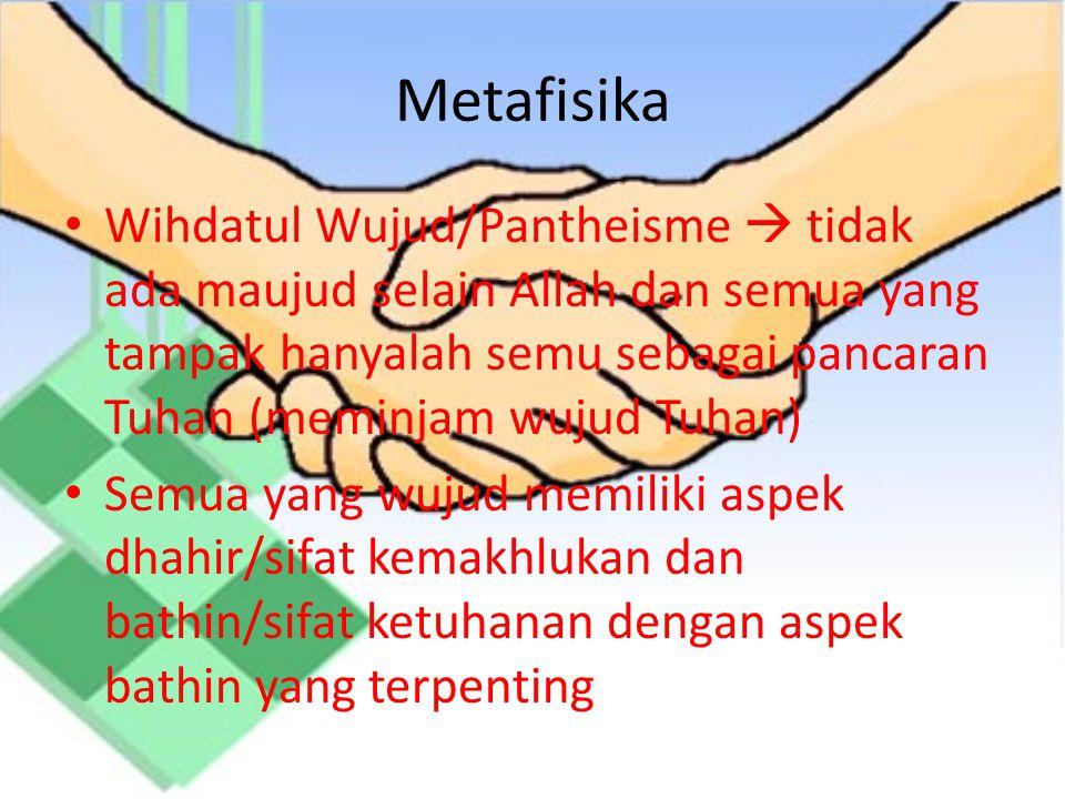 Metafisika Wihdatul Wujud/Pantheisme  tidak ada maujud selain Allah dan semua yang tampak hanyalah semu sebagai pancaran Tuhan (meminjam wujud Tuhan) Semua yang wujud memiliki aspek dhahir/sifat kemakhlukan dan bathin/sifat ketuhanan dengan aspek bathin yang terpenting