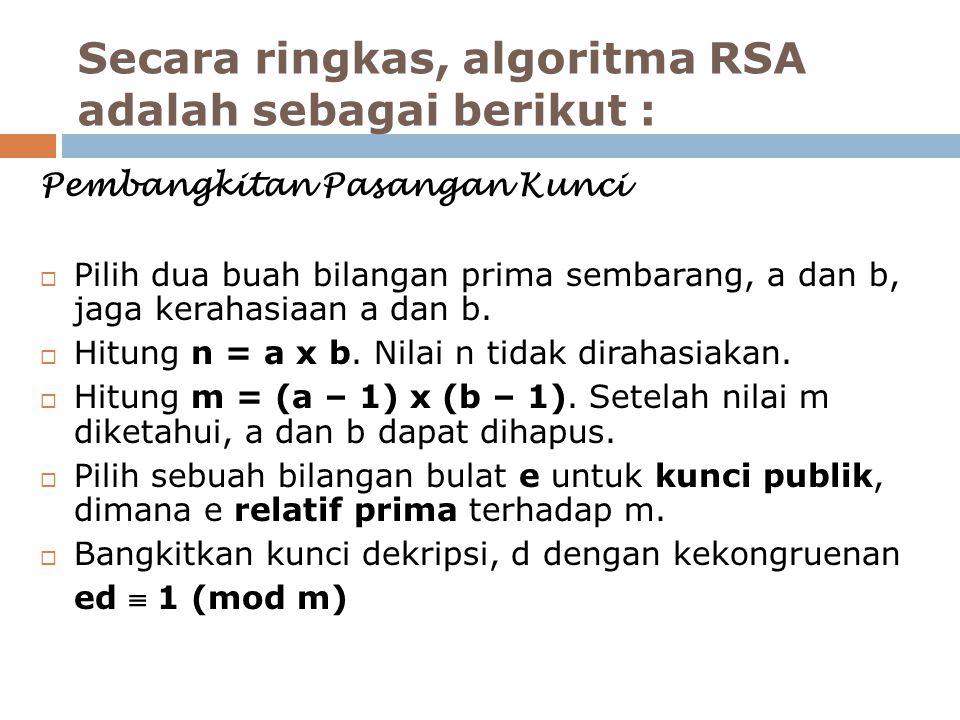 Secara ringkas, algoritma RSA adalah sebagai berikut : Pembangkitan Pasangan Kunci  Pilih dua buah bilangan prima sembarang, a dan b, jaga kerahasiaan a dan b.