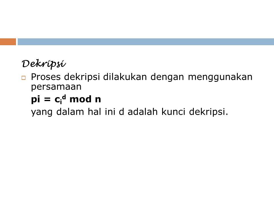 Dekripsi  Proses dekripsi dilakukan dengan menggunakan persamaan pi = c i d mod n yang dalam hal ini d adalah kunci dekripsi.