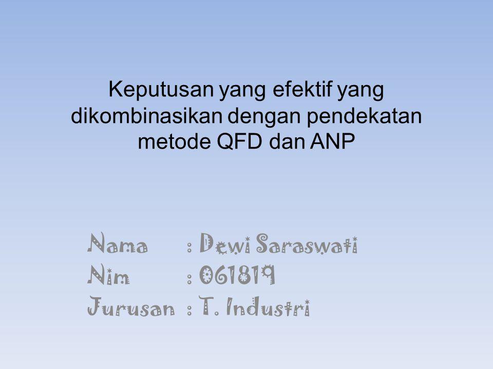 Keputusan yang efektif yang dikombinasikan dengan pendekatan metode QFD dan ANP Nama: Dewi Saraswati Nim: 061819 Jurusan: T. Industri