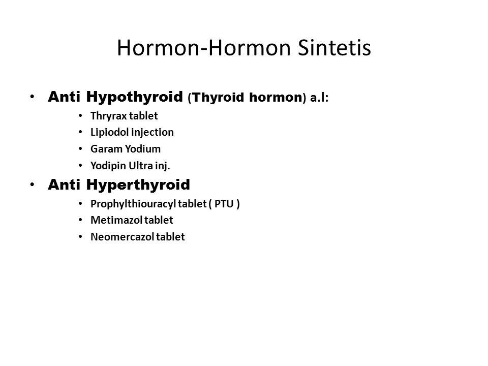 Hormon-Hormon Sintetis Anti Hypothyroid ( Thyroid hormon ) a.l: Thryrax tablet Lipiodol injection Garam Yodium Yodipin Ultra inj. Anti Hyperthyroid Pr