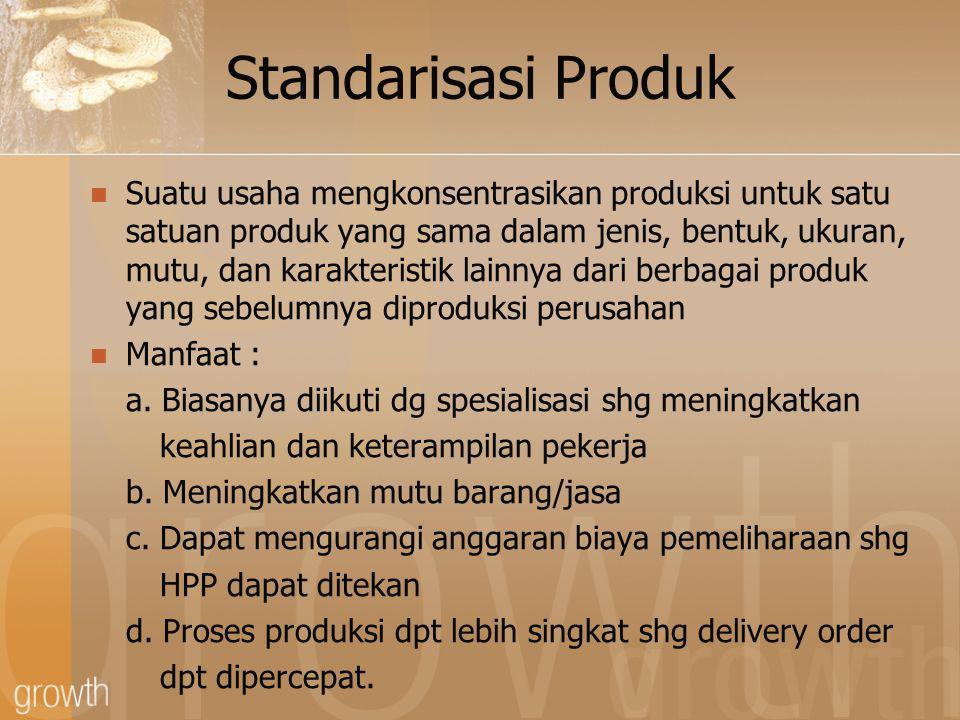Standarisasi Produk Suatu usaha mengkonsentrasikan produksi untuk satu satuan produk yang sama dalam jenis, bentuk, ukuran, mutu, dan karakteristik lainnya dari berbagai produk yang sebelumnya diproduksi perusahan Manfaat : a.