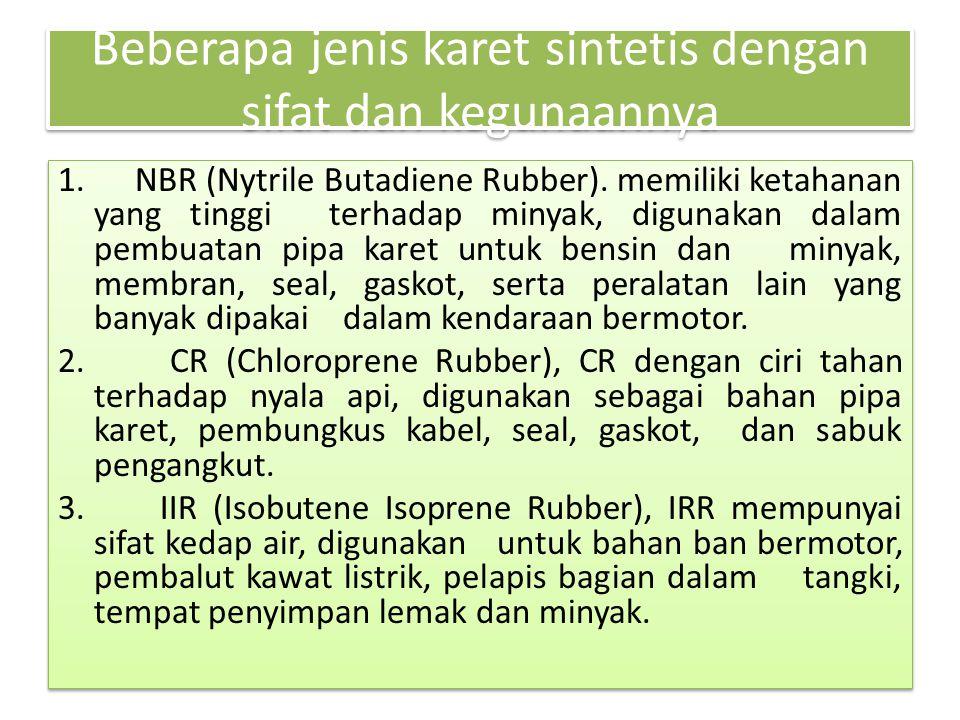 Beberapa jenis karet sintetis dengan sifat dan kegunaannya 1. NBR (Nytrile Butadiene Rubber). memiliki ketahanan yang tinggi terhadap minyak, digunaka