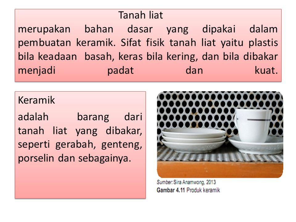 Tanah liat merupakan bahan dasar yang dipakai dalam pembuatan keramik. Sifat fisik tanah liat yaitu plastis bila keadaan basah, keras bila kering, dan
