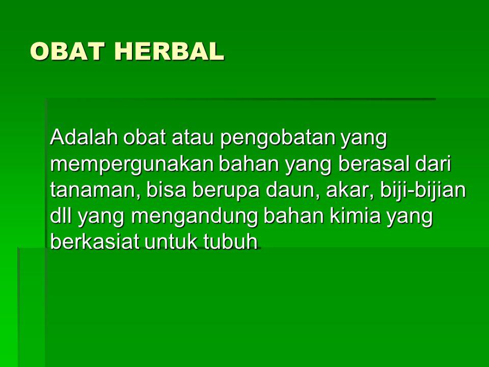 OBAT HERBAL Adalah obat atau pengobatan yang mempergunakan bahan yang berasal dari tanaman, bisa berupa daun, akar, biji-bijian dll yang mengandung ba