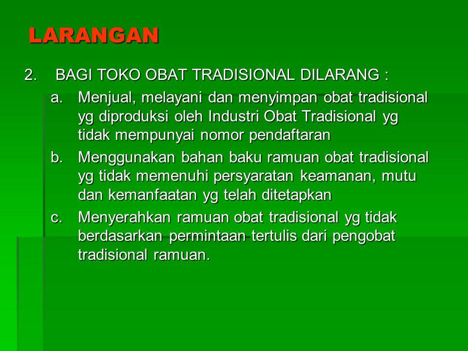 LARANGAN 2.BAGI TOKO OBAT TRADISIONAL DILARANG : a.Menjual, melayani dan menyimpan obat tradisional yg diproduksi oleh Industri Obat Tradisional yg ti