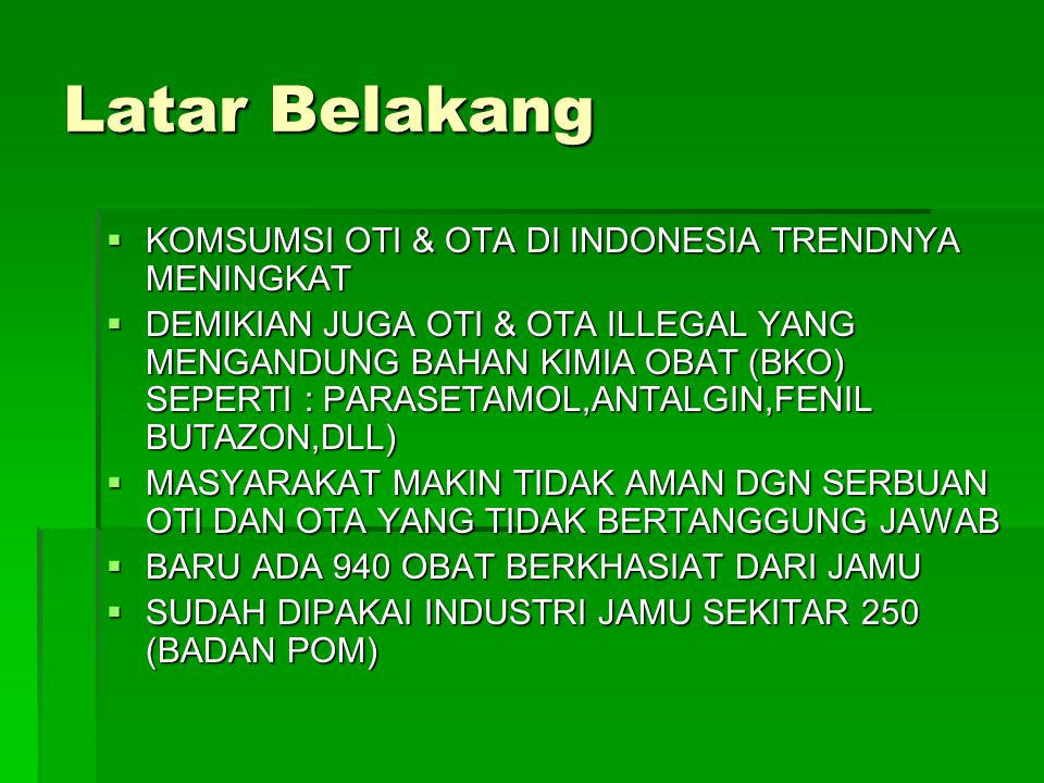 Latar Belakang  KOMSUMSI OTI & OTA DI INDONESIA TRENDNYA MENINGKAT  DEMIKIAN JUGA OTI & OTA ILLEGAL YANG MENGANDUNG BAHAN KIMIA OBAT (BKO) SEPERTI :