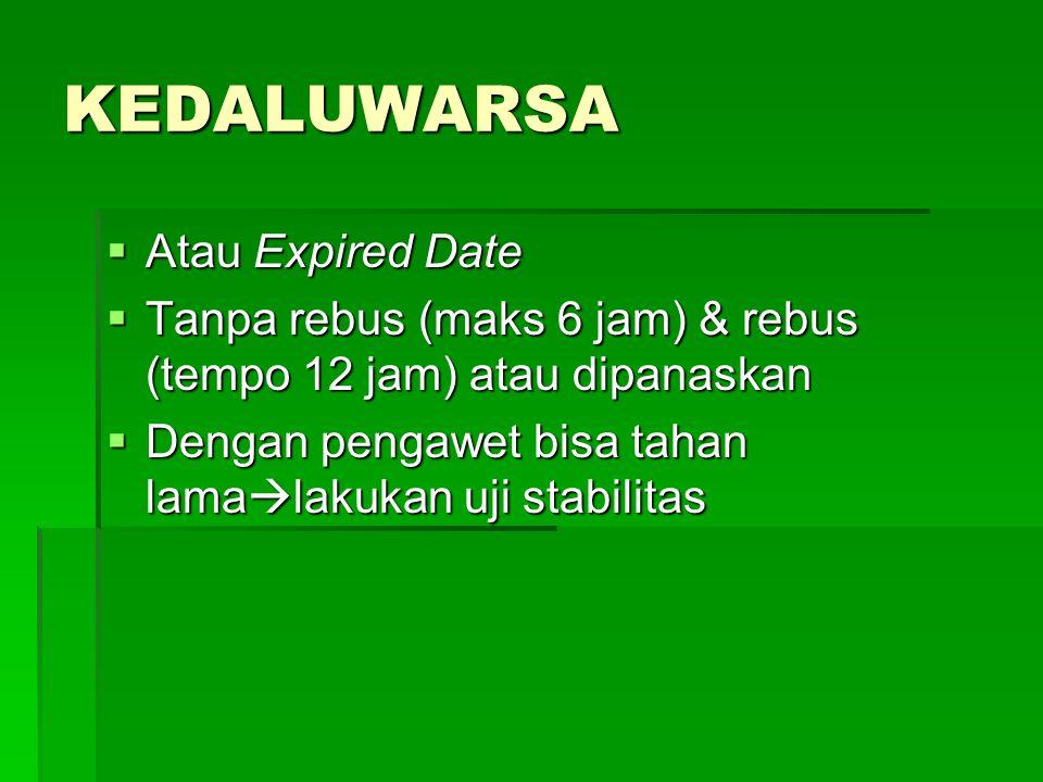 KEDALUWARSA  Atau Expired Date  Tanpa rebus (maks 6 jam) & rebus (tempo 12 jam) atau dipanaskan  Dengan pengawet bisa tahan lama  lakukan uji stabilitas