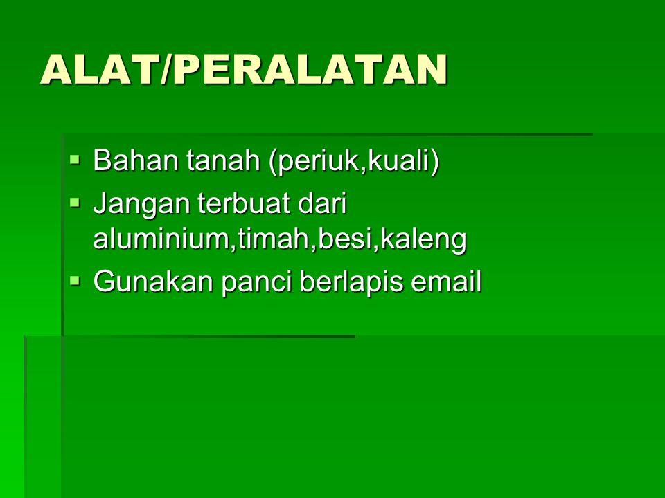 ALAT/PERALATAN  Bahan tanah (periuk,kuali)  Jangan terbuat dari aluminium,timah,besi,kaleng  Gunakan panci berlapis email