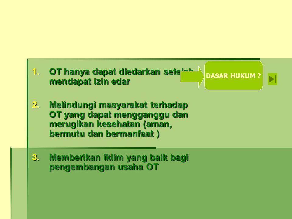1.OT hanya dapat diedarkan setelah mendapat izin edar 2.Melindungi masyarakat terhadap OT yang dapat mengganggu dan merugikan kesehatan (aman, bermutu