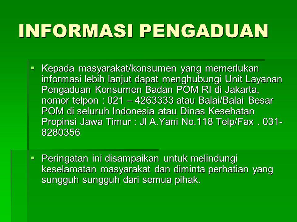 INFORMASI PENGADUAN  Kepada masyarakat/konsumen yang memerlukan informasi lebih lanjut dapat menghubungi Unit Layanan Pengaduan Konsumen Badan POM RI di Jakarta, nomor telpon : 021 – 4263333 atau Balai/Balai Besar POM di seluruh Indonesia atau Dinas Kesehatan Propinsi Jawa Timur : Jl A.Yani No.118 Telp/Fax.