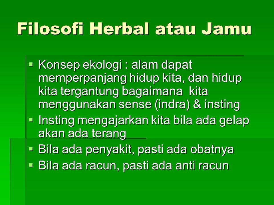 Filosofi Herbal atau Jamu  Konsep ekologi : alam dapat memperpanjang hidup kita, dan hidup kita tergantung bagaimana kita menggunakan sense (indra) &