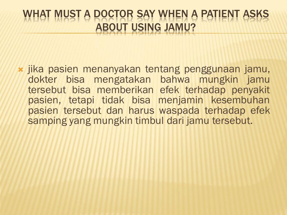  jika pasien menanyakan tentang penggunaan jamu, dokter bisa mengatakan bahwa mungkin jamu tersebut bisa memberikan efek terhadap penyakit pasien, te