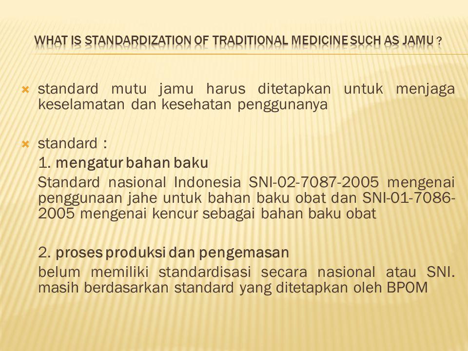  standard mutu jamu harus ditetapkan untuk menjaga keselamatan dan kesehatan penggunanya  standard : 1. mengatur bahan baku Standard nasional Indone