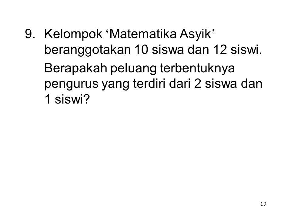 10 9. Kelompok ' Matematika Asyik ' beranggotakan 10 siswa dan 12 siswi. Berapakah peluang terbentuknya pengurus yang terdiri dari 2 siswa dan 1 siswi