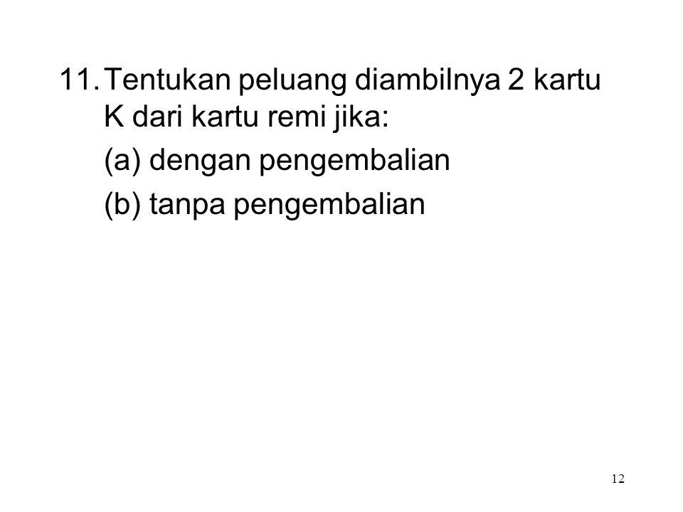 12 11. Tentukan peluang diambilnya 2 kartu K dari kartu remi jika: (a) dengan pengembalian (b) tanpa pengembalian