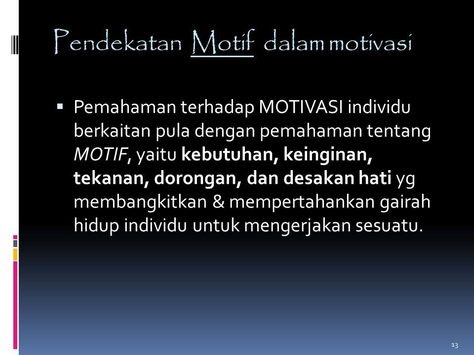 Pendekatan Motif dalam motivasi  Pemahaman terhadap MOTIVASI individu berkaitan pula dengan pemahaman tentang MOTIF, yaitu kebutuhan, keinginan, teka