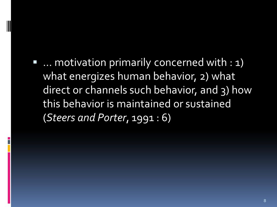  … motivation primarily concerned with : 1) what energizes human behavior, 2) what direct or channels such behavior, and 3) how this behavior is maintained or sustained (Steers and Porter, 1991 : 6) 8