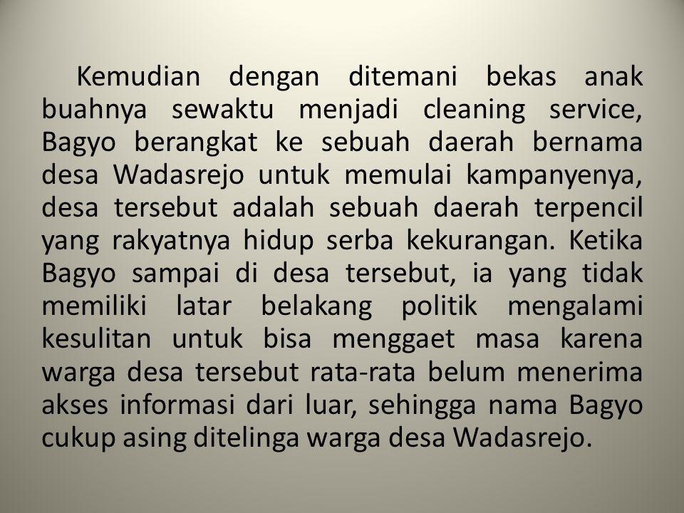 Kemudian dengan ditemani bekas anak buahnya sewaktu menjadi cleaning service, Bagyo berangkat ke sebuah daerah bernama desa Wadasrejo untuk memulai ka