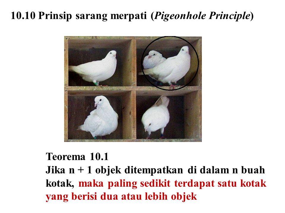 10.10 Prinsip sarang merpati (Pigeonhole Principle) Teorema 10.1 Jika n + 1 objek ditempatkan di dalam n buah kotak, maka paling sedikit terdapat satu