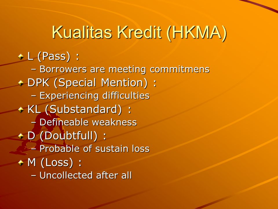 Kualitas Kredit (HKMA) L (Pass) : –Borrowers are meeting commitmens DPK (Special Mention) : –Experiencing difficulties KL (Substandard) : –Defineable